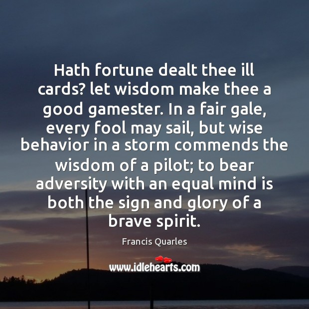 Hath fortune dealt thee ill cards? let wisdom make thee a good Francis Quarles Picture Quote