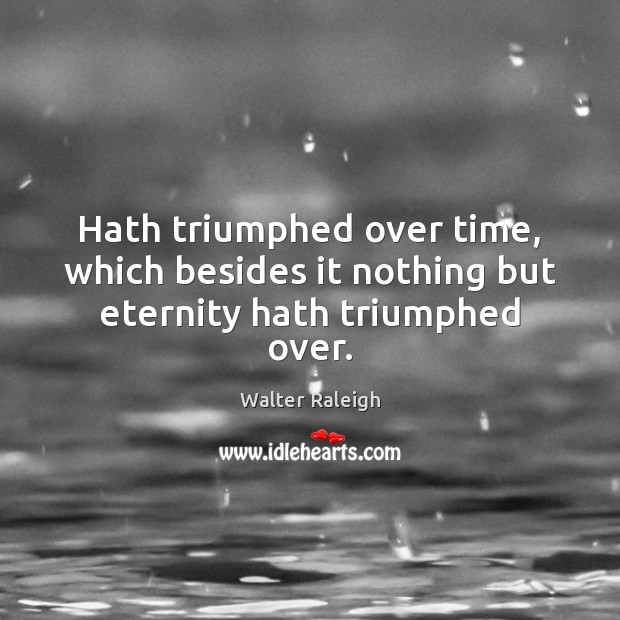 Walter Raleigh Picture Quote image saying: Hath triumphed over time, which besides it nothing but eternity hath triumphed over.