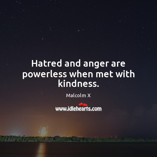 Hatred and anger are powerless when met with kindness. Malcolm X Picture Quote
