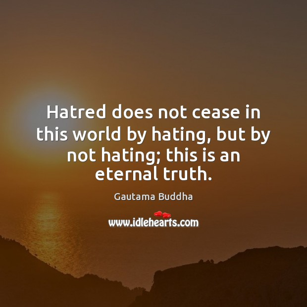 Hatred does not cease in this world by hating, but by not Eternal Truth Quotes Image