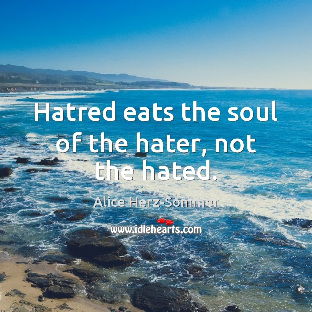 Hatred eats the soul of the hater, not the hated. Image