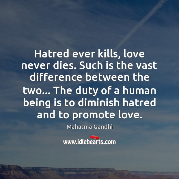 Image, Hatred ever kills, love never dies. Such is the vast difference between