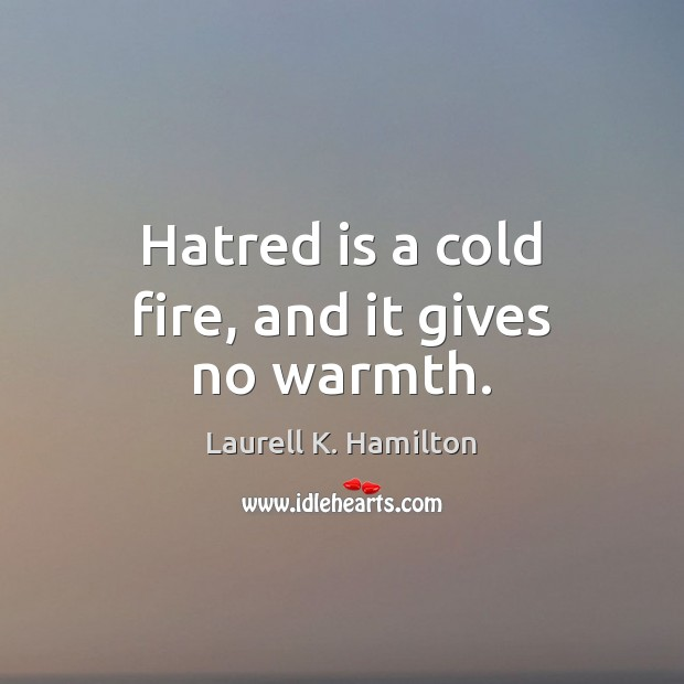 Image, Hatred is a cold fire, and it gives no warmth.