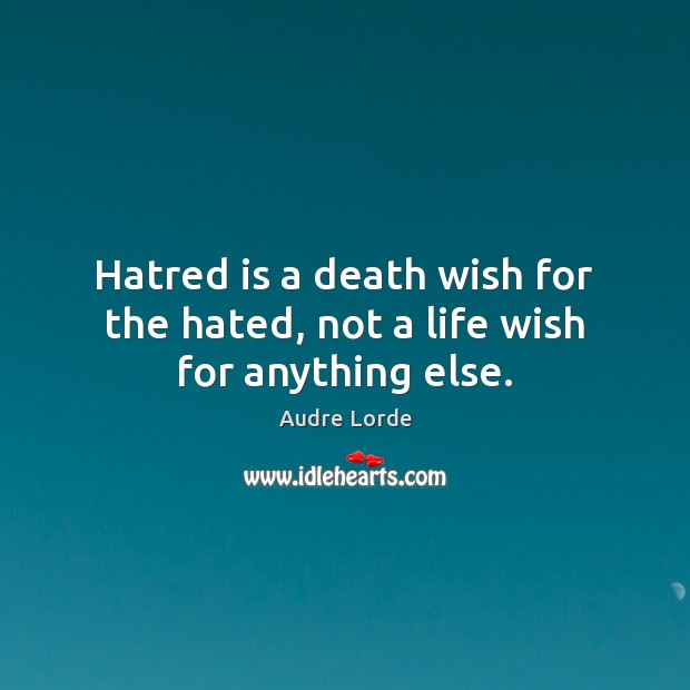 Hatred is a death wish for the hated, not a life wish for anything else. Audre Lorde Picture Quote