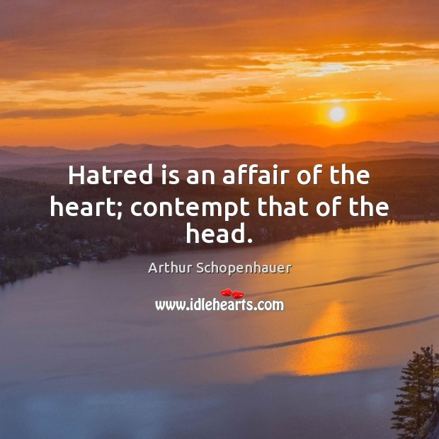 Hatred is an affair of the heart; contempt that of the head. Image