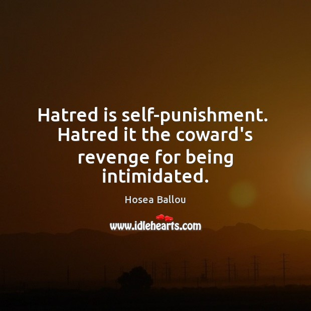 Hatred is self-punishment.  Hatred it the coward's revenge for being intimidated. Image