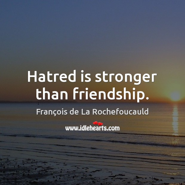 Image, Hatred is stronger than friendship.