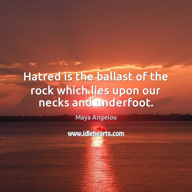 Hatred is the ballast of the rock which lies upon our necks and underfoot. Image