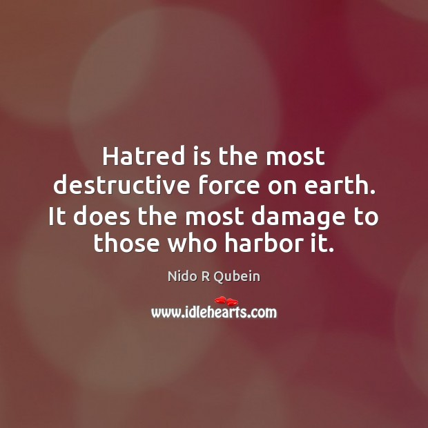 Hatred is the most destructive force on earth. It does the most Nido R Qubein Picture Quote