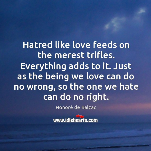 Hatred like love feeds on the merest trifles. Everything adds to it. Image