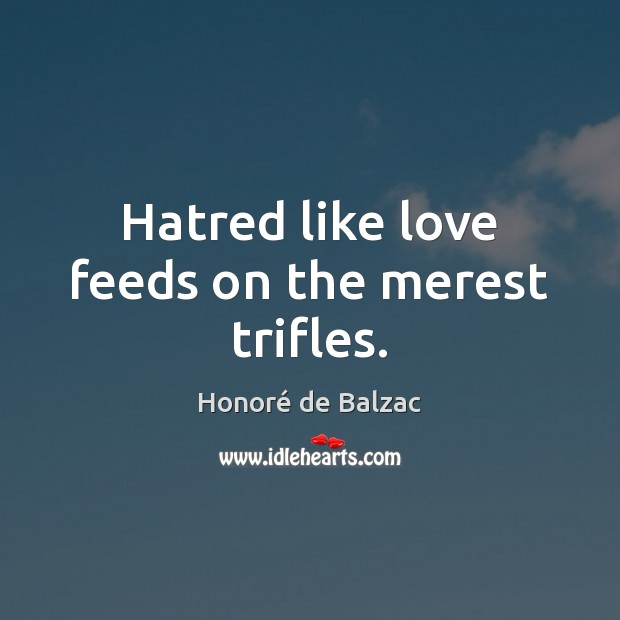Image, Hatred like love feeds on the merest trifles.