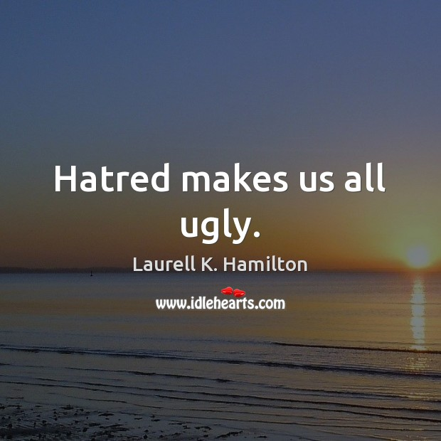 Hatred makes us all ugly. Laurell K. Hamilton Picture Quote