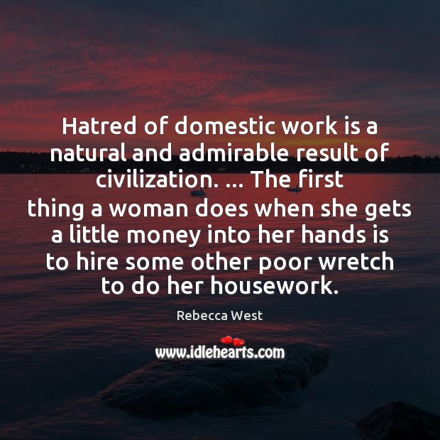 Hatred of domestic work is a natural and admirable result of civilization. … Rebecca West Picture Quote