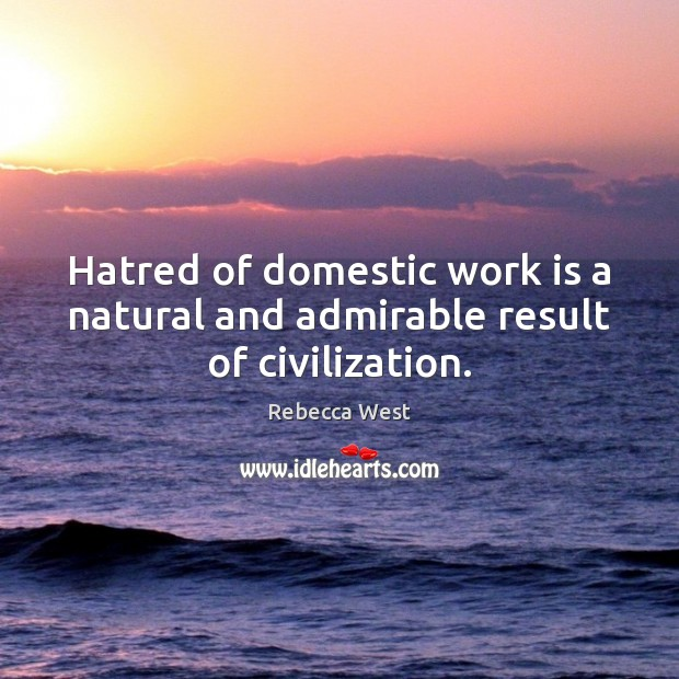 Hatred of domestic work is a natural and admirable result of civilization. Rebecca West Picture Quote