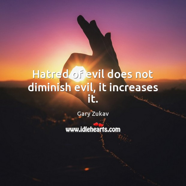 Hatred of evil does not diminish evil, it increases it. Gary Zukav Picture Quote