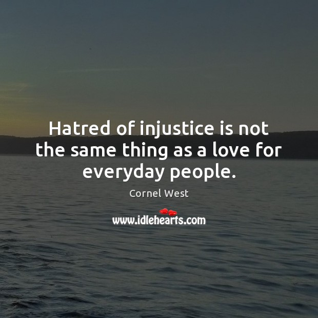 Image, Hatred of injustice is not the same thing as a love for everyday people.