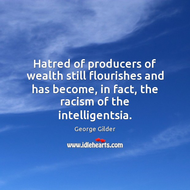 Hatred of producers of wealth still flourishes and has become, in fact, George Gilder Picture Quote