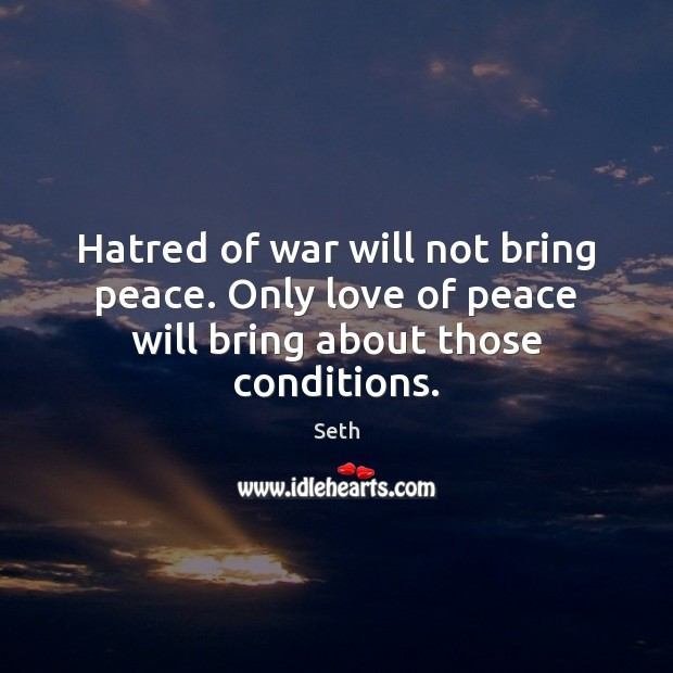 Hatred of war will not bring peace. Only love of peace will bring about those conditions. Seth Picture Quote