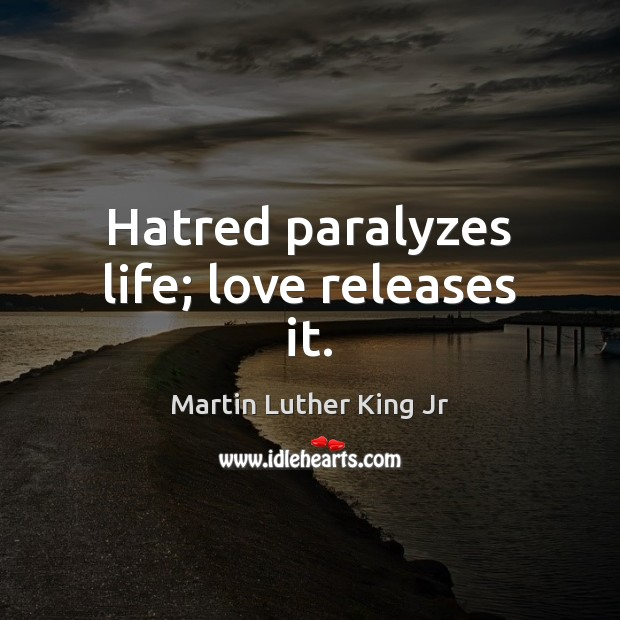 Hatred paralyzes life; love releases it. Image