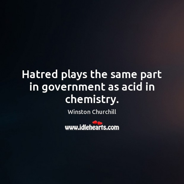 Hatred plays the same part in government as acid in chemistry. Winston Churchill Picture Quote