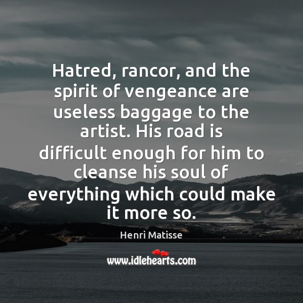 Hatred, rancor, and the spirit of vengeance are useless baggage to the Henri Matisse Picture Quote