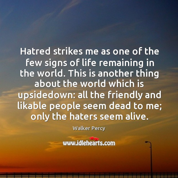 Hatred strikes me as one of the few signs of life remaining in the world. Image