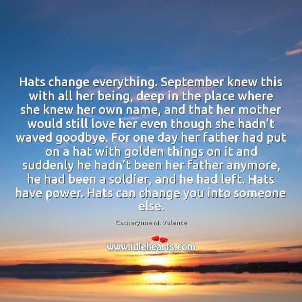 Hats change everything. September knew this with all her being, deep in Catherynne M. Valente Picture Quote