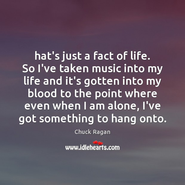 Hat's just a fact of life. So I've taken music into my Image