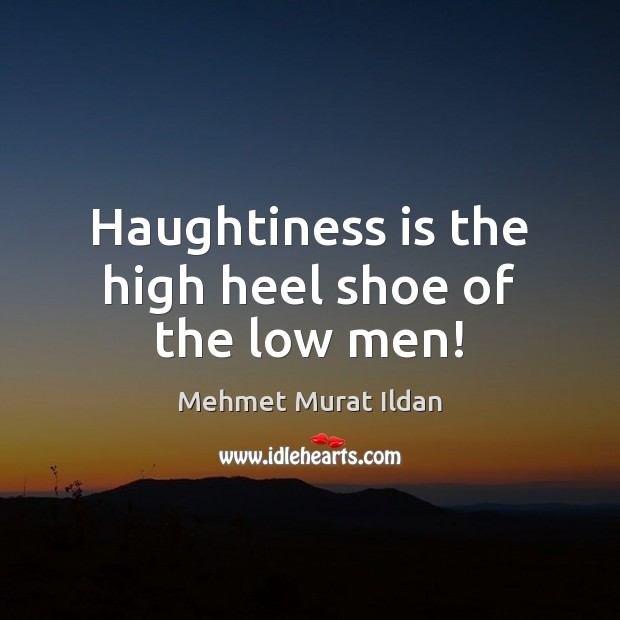 Image, Haughtiness is the high heel shoe of the low men!