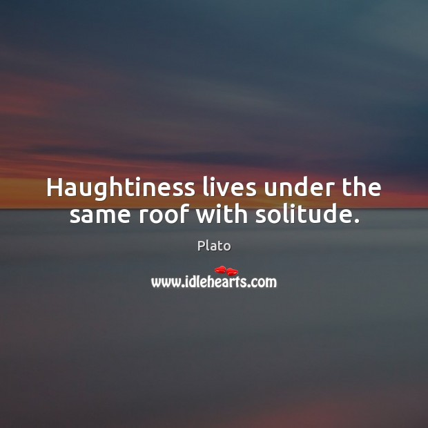 Haughtiness lives under the same roof with solitude. Plato Picture Quote