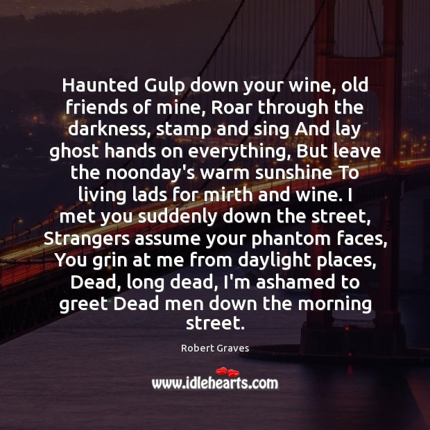 Haunted Gulp down your wine, old friends of mine, Roar through the Robert Graves Picture Quote