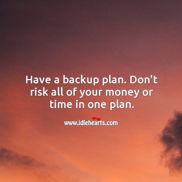 Image, Have a backup plan. Don't risk all of your money or time in one plan.