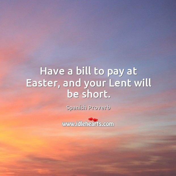 Image, Have a bill to pay at easter, and your lent will be short.