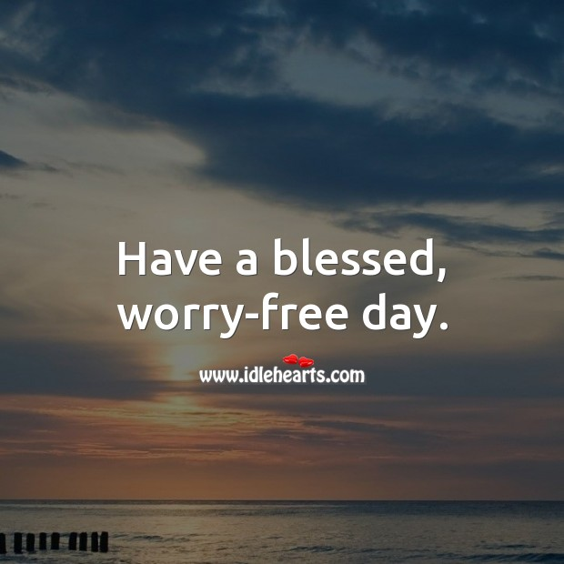 Have a blessed, worry-free day. Good Day Quotes Image