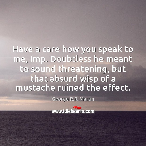 Have a care how you speak to me, Imp. Doubtless he meant George R.R. Martin Picture Quote