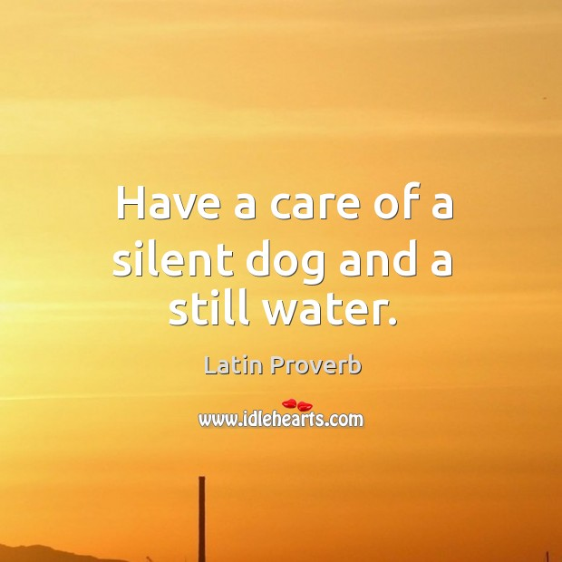 Have a care of a silent dog and a still water. Image