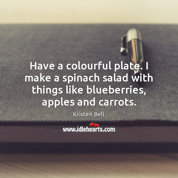 Have a colourful plate. I make a spinach salad with things like Kristen Bell Picture Quote