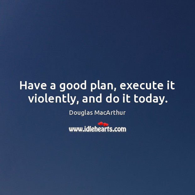Have a good plan, execute it violently, and do it today. Image