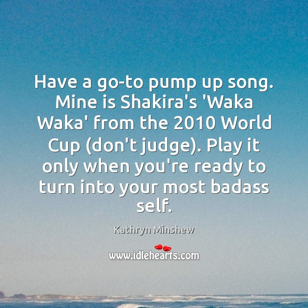 Have a go-to pump up song. Mine is Shakira's 'Waka Waka' from Don't Judge Quotes Image