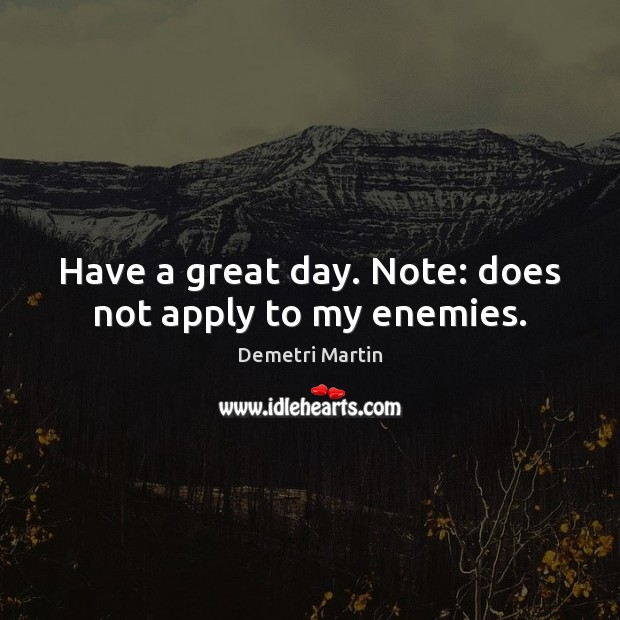 Have a great day. Note: does not apply to my enemies. Image