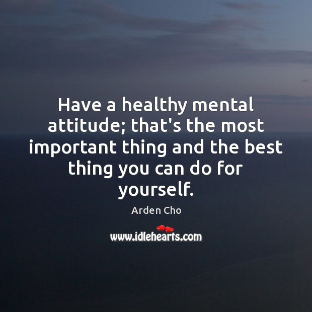 Image, Have a healthy mental attitude; that's the most important thing and the