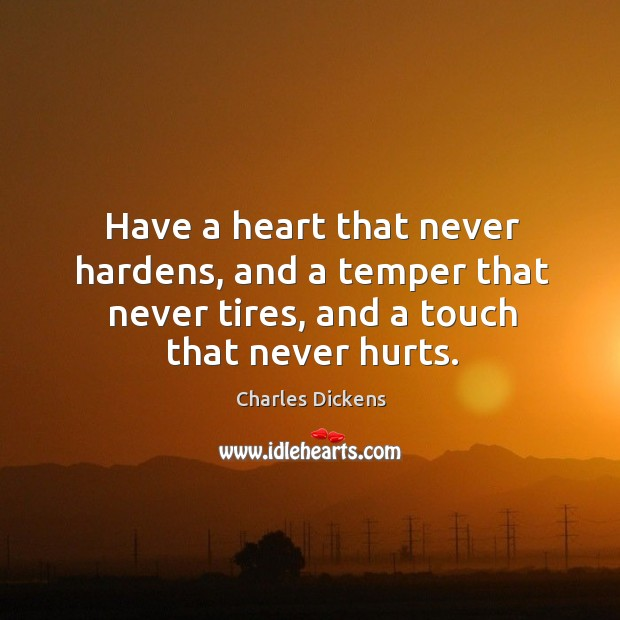 Have a heart that never hardens, and a temper that never tires, and a touch that never hurts. Image