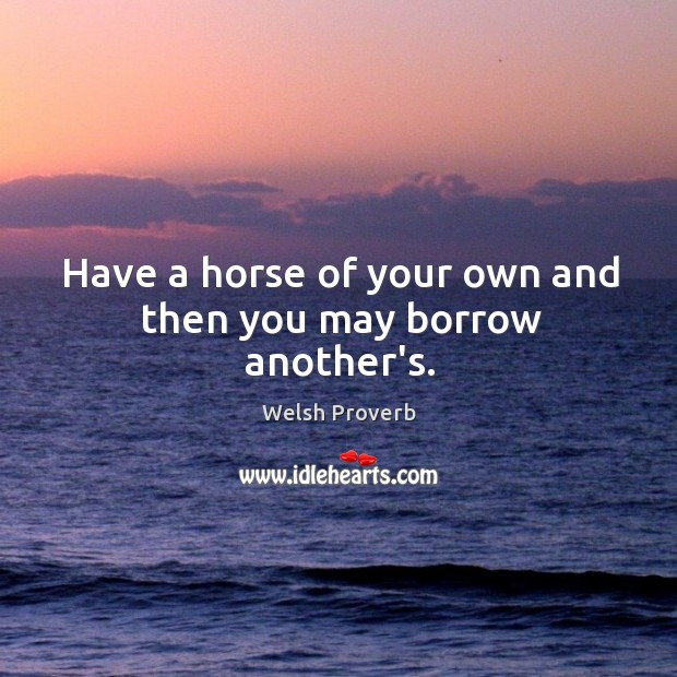 Have a horse of your own and then you may borrow another's. Welsh Proverbs Image