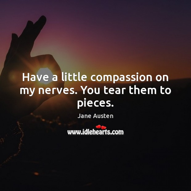 Have a little compassion on my nerves. You tear them to pieces. Image