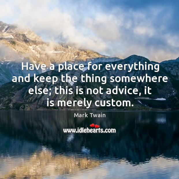 Have a place for everything and keep the thing somewhere else; this is not advice, it is merely custom. Image