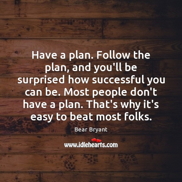 Have a plan. Follow the plan, and you'll be surprised how successful Bear Bryant Picture Quote