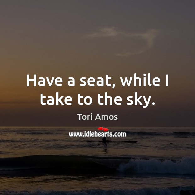 Have a seat, while I take to the sky. Tori Amos Picture Quote