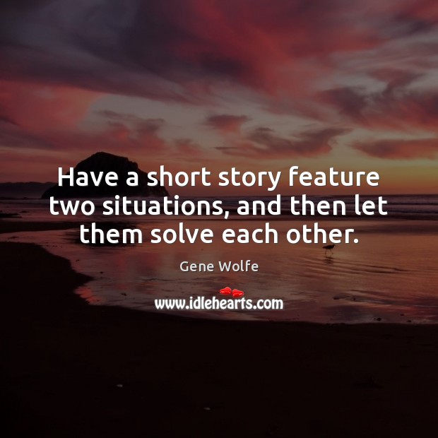 Image, Have a short story feature two situations, and then let them solve each other.