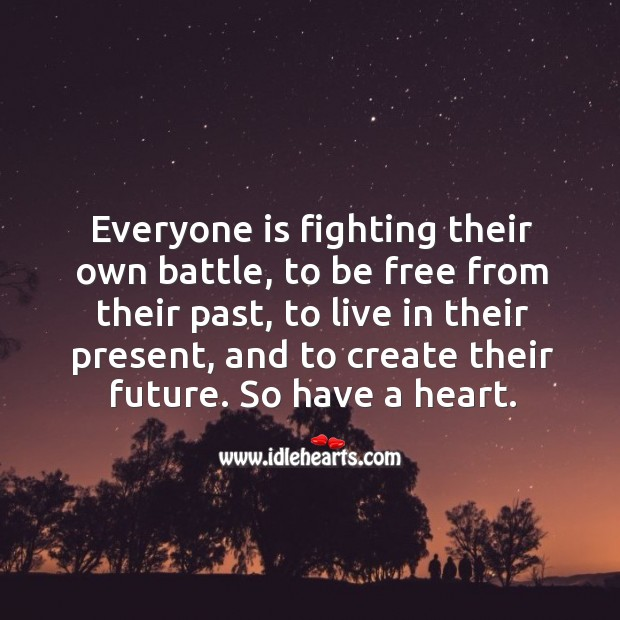 Have a soft heart for others. Everyone is fighting their own battle. Image