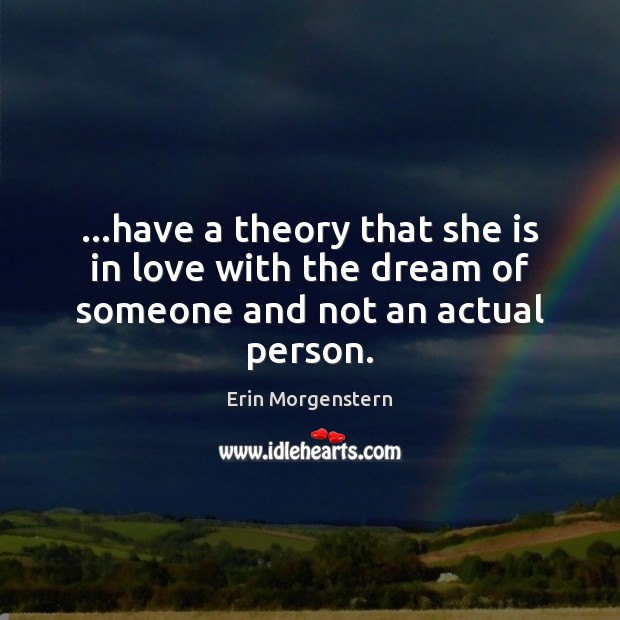 Erin Morgenstern Picture Quote image saying: …have a theory that she is in love with the dream of someone and not an actual person.